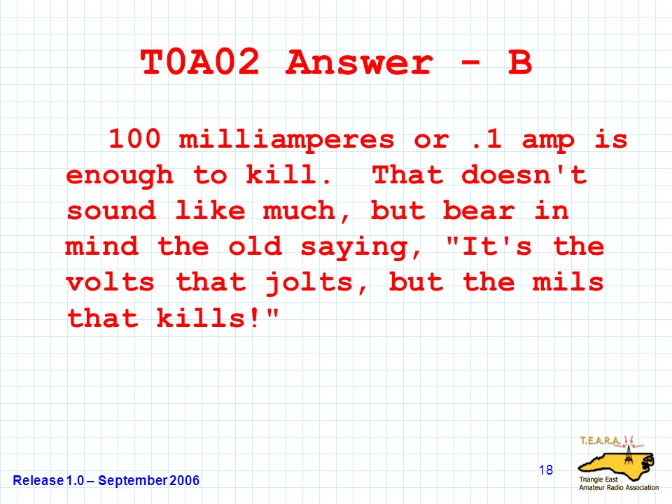 Release 1.0 – September 2006 18 T0A02 Answer - B 100 milliamperes or.1 amp is enough to kill.