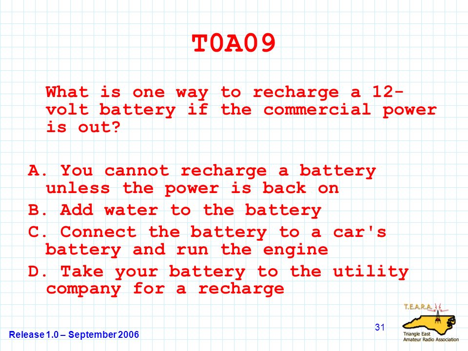 Release 1.0 – September 2006 31 T0A09 What is one way to recharge a 12- volt battery if the commercial power is out.