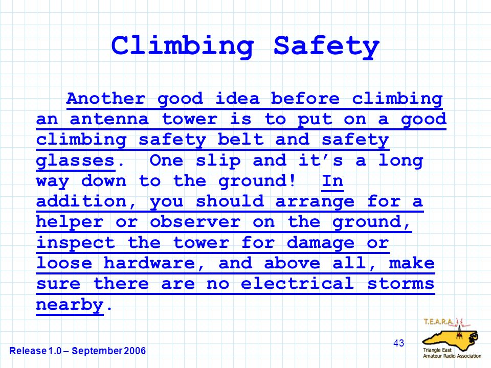 Release 1.0 – September 2006 43 Climbing Safety Another good idea before climbing an antenna tower is to put on a good climbing safety belt and safety glasses.