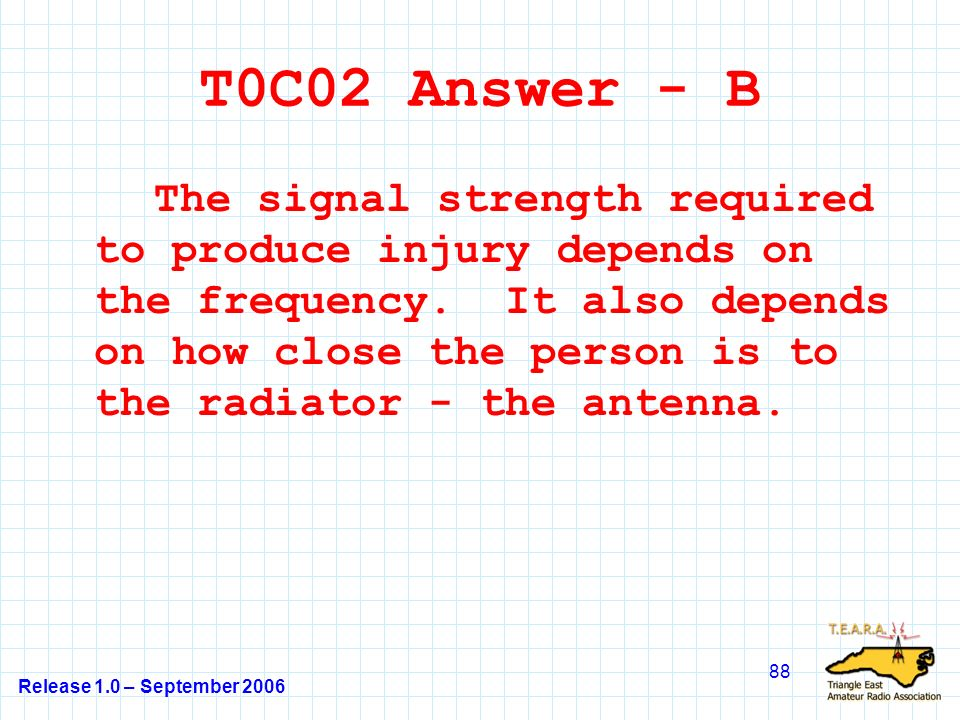 Release 1.0 – September 2006 88 T0C02 Answer - B The signal strength required to produce injury depends on the frequency.
