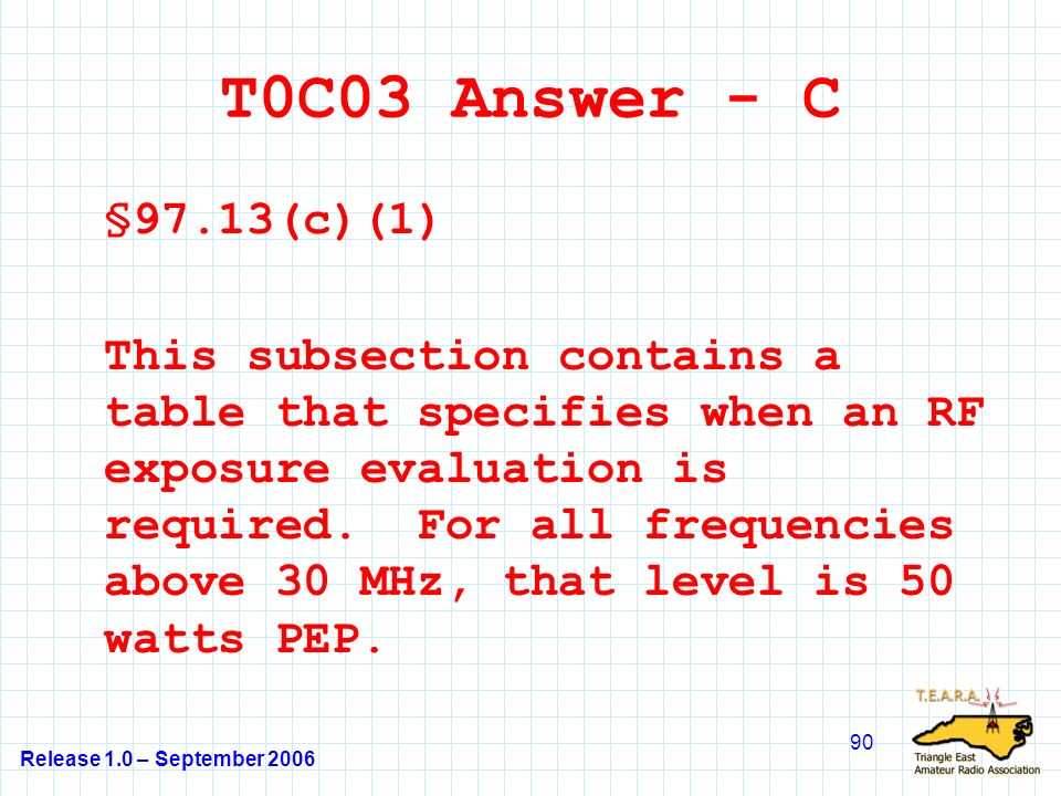 Release 1.0 – September 2006 90 T0C03 Answer - C §97.13(c)(1) This subsection contains a table that specifies when an RF exposure evaluation is required.
