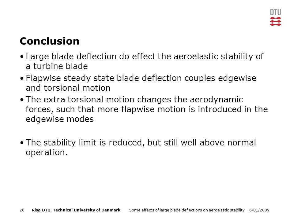 6/01/2009Some effects of large blade deflections on aeroelastic stability26Risø DTU, Technical University of Denmark Conclusion Large blade deflection do effect the aeroelastic stability of a turbine blade Flapwise steady state blade deflection couples edgewise and torsional motion The extra torsional motion changes the aerodynamic forces, such that more flapwise motion is introduced in the edgewise modes The stability limit is reduced, but still well above normal operation.