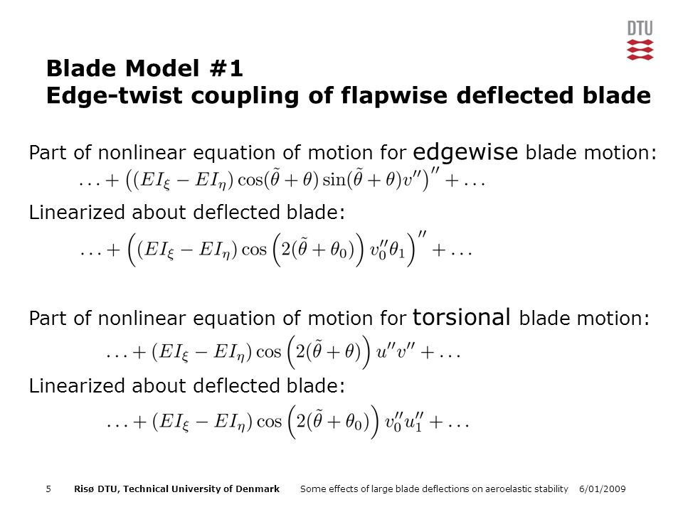 6/01/2009Some effects of large blade deflections on aeroelastic stability5Risø DTU, Technical University of Denmark Blade Model #1 Edge-twist coupling of flapwise deflected blade Part of nonlinear equation of motion for edgewise blade motion: Linearized about deflected blade: Part of nonlinear equation of motion for torsional blade motion: Linearized about deflected blade: