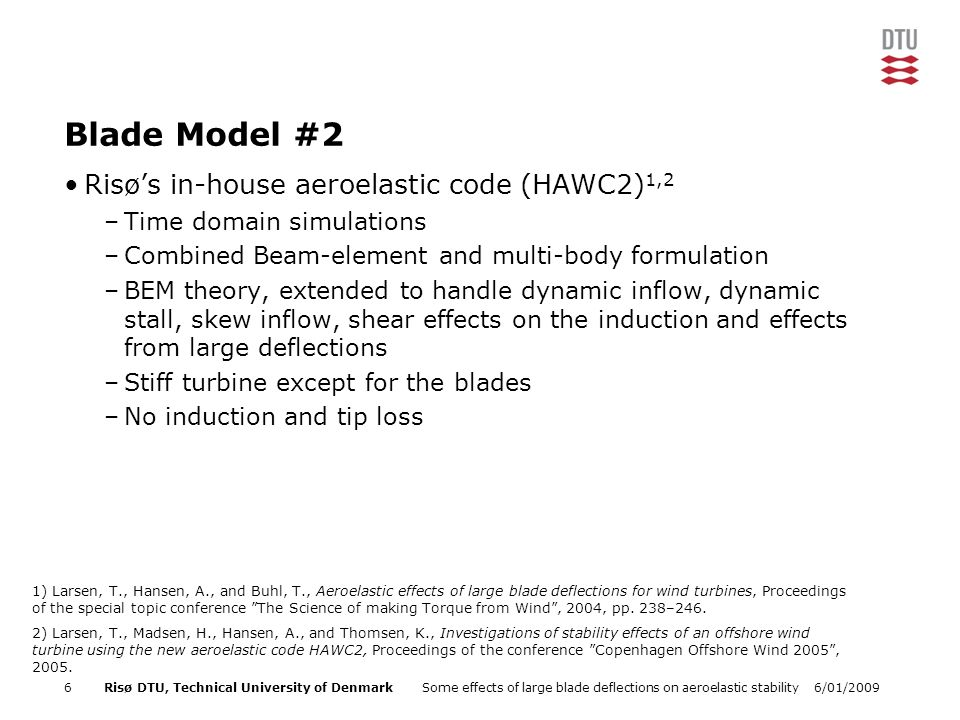 6/01/2009Some effects of large blade deflections on aeroelastic stability6Risø DTU, Technical University of Denmark Blade Model #2 Risø's in-house aeroelastic code (HAWC2) 1,2 –Time domain simulations –Combined Beam-element and multi-body formulation –BEM theory, extended to handle dynamic inflow, dynamic stall, skew inflow, shear effects on the induction and effects from large deflections –Stiff turbine except for the blades –No induction and tip loss 1) Larsen, T., Hansen, A., and Buhl, T., Aeroelastic effects of large blade deflections for wind turbines, Proceedings of the special topic conference The Science of making Torque from Wind , 2004, pp.