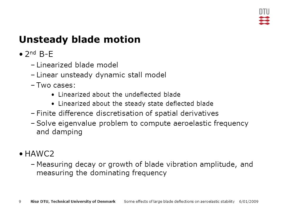 6/01/2009Some effects of large blade deflections on aeroelastic stability9Risø DTU, Technical University of Denmark Unsteady blade motion 2 nd B-E –Linearized blade model –Linear unsteady dynamic stall model –Two cases: Linearized about the undeflected blade Linearized about the steady state deflected blade –Finite difference discretisation of spatial derivatives –Solve eigenvalue problem to compute aeroelastic frequency and damping HAWC2 –Measuring decay or growth of blade vibration amplitude, and measuring the dominating frequency