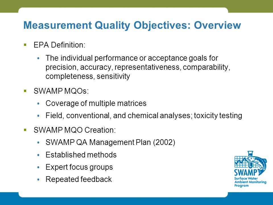 Measurement Quality Objectives: Overview  EPA Definition: The individual performance or acceptance goals for precision, accuracy, representativeness, comparability, completeness, sensitivity  SWAMP MQOs: Coverage of multiple matrices Field, conventional, and chemical analyses; toxicity testing  SWAMP MQO Creation: SWAMP QA Management Plan (2002) Established methods Expert focus groups Repeated feedback