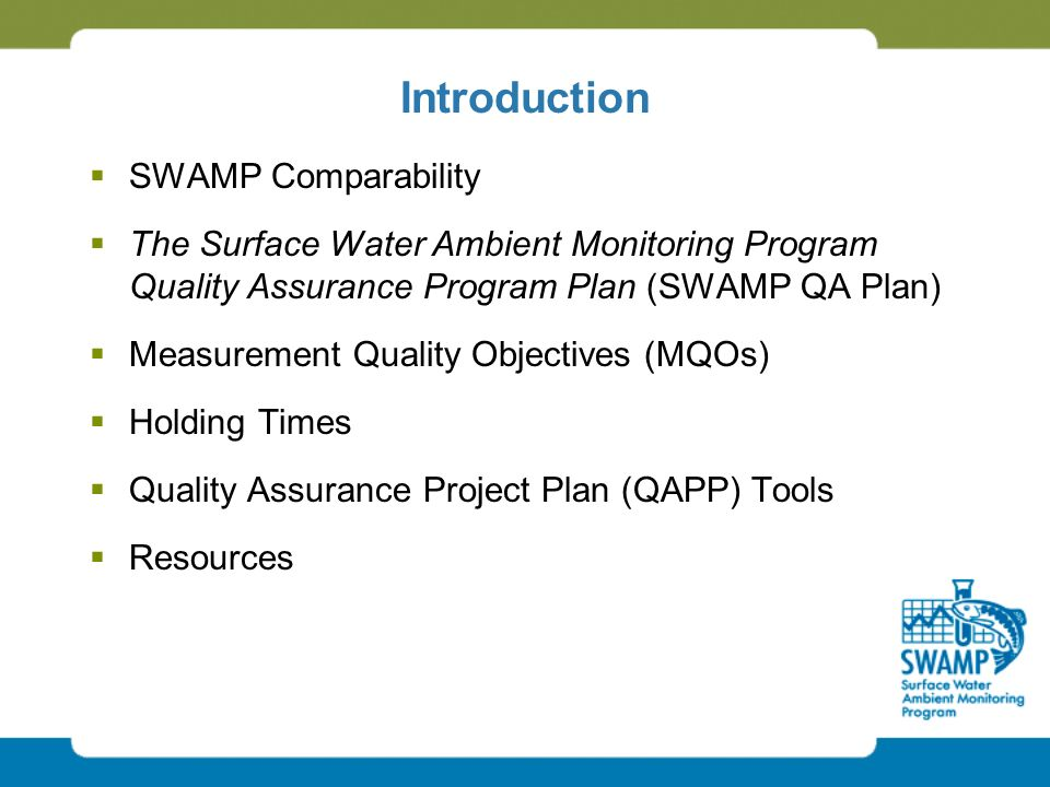 Introduction  SWAMP Comparability  The Surface Water Ambient Monitoring Program Quality Assurance Program Plan (SWAMP QA Plan)  Measurement Quality Objectives (MQOs)  Holding Times  Quality Assurance Project Plan (QAPP) Tools  Resources