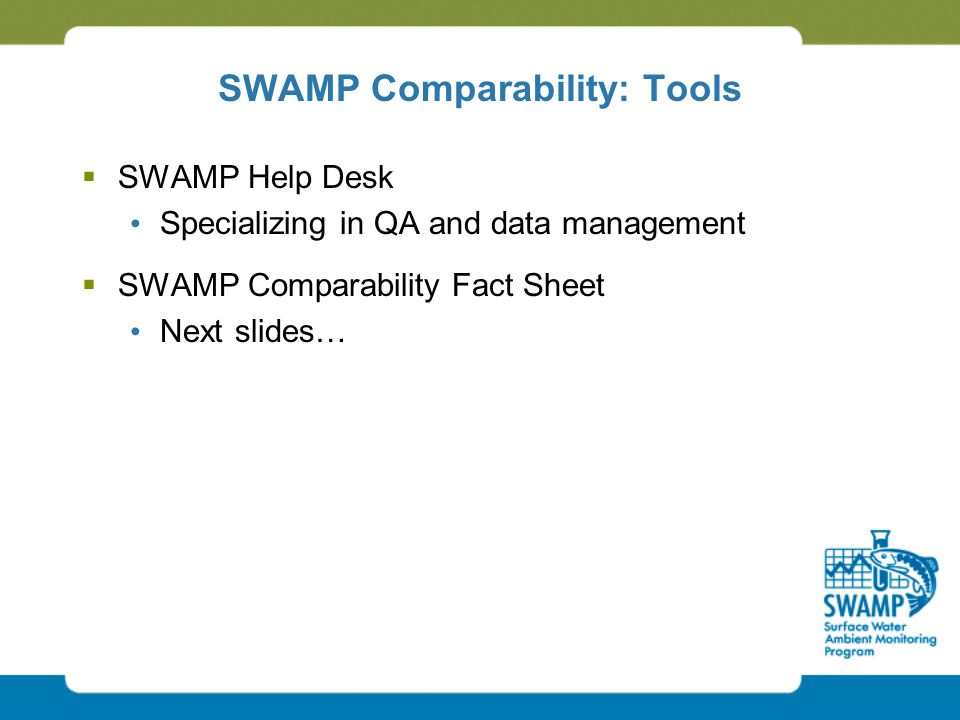 SWAMP Comparability: Tools  SWAMP Help Desk Specializing in QA and data management  SWAMP Comparability Fact Sheet Next slides…