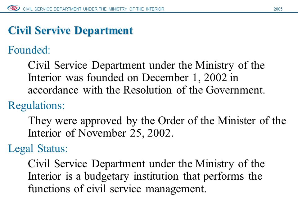 Civil Servive Department Founded: Civil Service Department under the Ministry of the Interior was founded on December 1, 2002 in accordance with the Resolution of the Government.