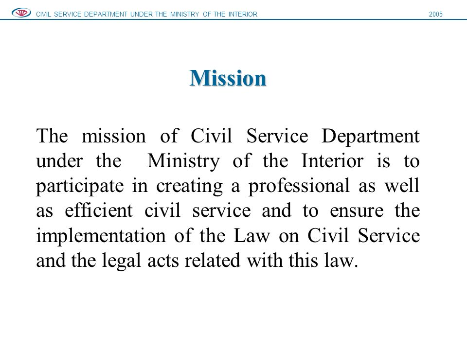 Mission Mission The mission of Civil Service Department under the Ministry of the Interior is to participate in creating a professional as well as efficient civil service and to ensure the implementation of the Law on Civil Service and the legal acts related with this law.