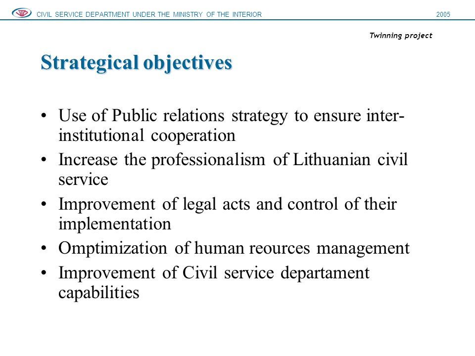 Strategical objectives Use of Public relations strategy to ensure inter- institutional cooperation Increase the professionalism of Lithuanian civil service Improvement of legal acts and control of their implementation Omptimization of human reources management Improvement of Civil service departament capabilities CIVIL SERVICE DEPARTMENT UNDER THE MINISTRY OF THE INTERIOR2005 Twinning project
