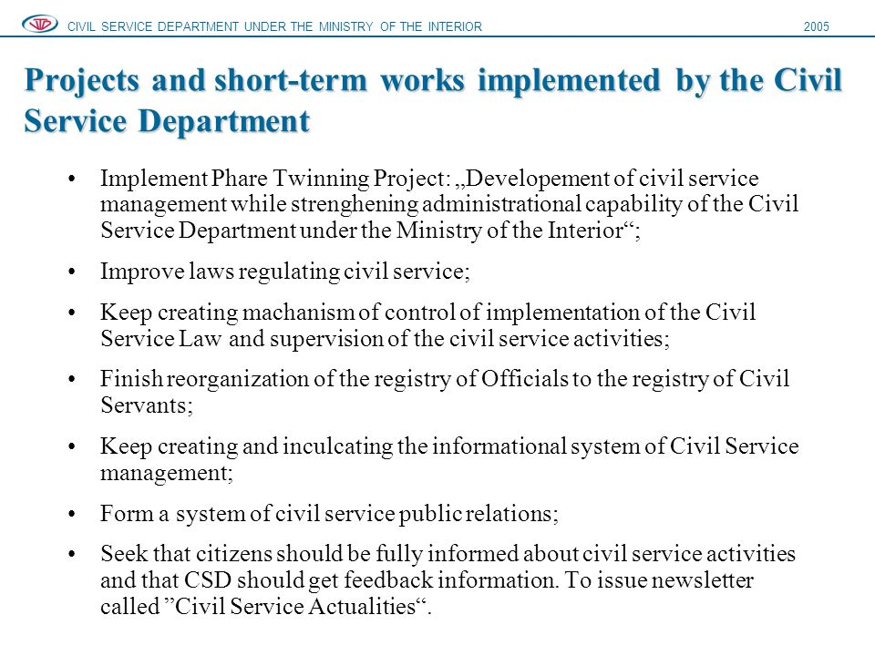 "Projects and short-term works implemented by the Civil Service Department CIVIL SERVICE DEPARTMENT UNDER THE MINISTRY OF THE INTERIOR2005 Implement Phare Twinning Project: ""Developement of civil service management while strenghening administrational capability of the Civil Service Department under the Ministry of the Interior ; Improve laws regulating civil service; Keep creating machanism of control of implementation of the Civil Service Law and supervision of the civil service activities; Finish reorganization of the registry of Officials to the registry of Civil Servants; Keep creating and inculcating the informational system of Civil Service management; Form a system of civil service public relations; Seek that citizens should be fully informed about civil service activities and that CSD should get feedback information."