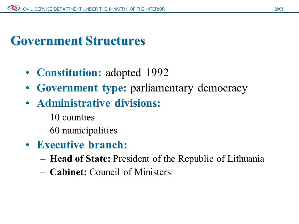 Government Structures Constitution: adopted 1992 Government type: parliamentary democracy Administrative divisions: –10 counties –60 municipalities Executive branch: –Head of State: President of the Republic of Lithuania –Cabinet: Council of Ministers CIVIL SERVICE DEPARTMENT UNDER THE MINISTRY OF THE INTERIOR2005