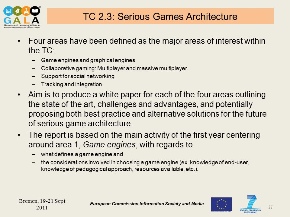 BARCELONA 19-21 January 2011 European Commission Information Society and Media TC 2.3: Serious Games Architecture Four areas have been defined as the major areas of interest within the TC: –Game engines and graphical engines –Collaborative gaming: Multiplayer and massive multiplayer –Support for social networking –Tracking and integration Aim is to produce a white paper for each of the four areas outlining the state of the art, challenges and advantages, and potentially proposing both best practice and alternative solutions for the future of serious game architecture.
