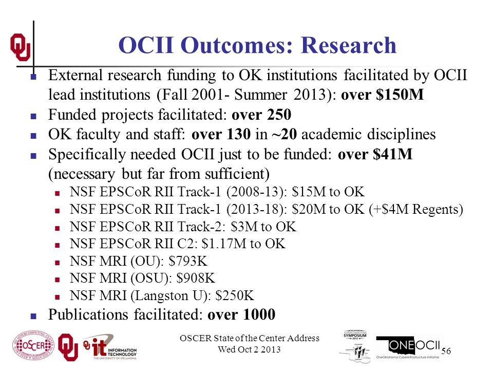 OSCER State of the Center Address Wed Oct OCII Outcomes: Research External research funding to OK institutions facilitated by OCII lead institutions (Fall Summer 2013): over $150M Funded projects facilitated: over 250 OK faculty and staff: over 130 in ~20 academic disciplines Specifically needed OCII just to be funded: over $41M (necessary but far from sufficient) NSF EPSCoR RII Track-1 ( ): $15M to OK NSF EPSCoR RII Track-1 ( ): $20M to OK (+$4M Regents) NSF EPSCoR RII Track-2: $3M to OK NSF EPSCoR RII C2: $1.17M to OK NSF MRI (OU): $793K NSF MRI (OSU): $908K NSF MRI (Langston U): $250K Publications facilitated: over 1000