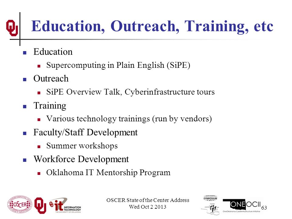 Education, Outreach, Training, etc Education Supercomputing in Plain English (SiPE) Outreach SiPE Overview Talk, Cyberinfrastructure tours Training Various technology trainings (run by vendors) Faculty/Staff Development Summer workshops Workforce Development Oklahoma IT Mentorship Program OSCER State of the Center Address Wed Oct 2 2013 63
