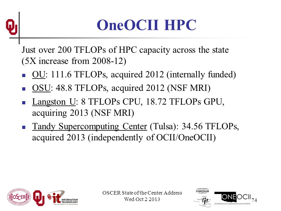 OneOCII HPC Just over 200 TFLOPs of HPC capacity across the state (5X increase from ) OU: TFLOPs, acquired 2012 (internally funded) OSU: 48.8 TFLOPs, acquired 2012 (NSF MRI) Langston U: 8 TFLOPs CPU, TFLOPs GPU, acquiring 2013 (NSF MRI) Tandy Supercomputing Center (Tulsa): TFLOPs, acquired 2013 (independently of OCII/OneOCII) OSCER State of the Center Address Wed Oct
