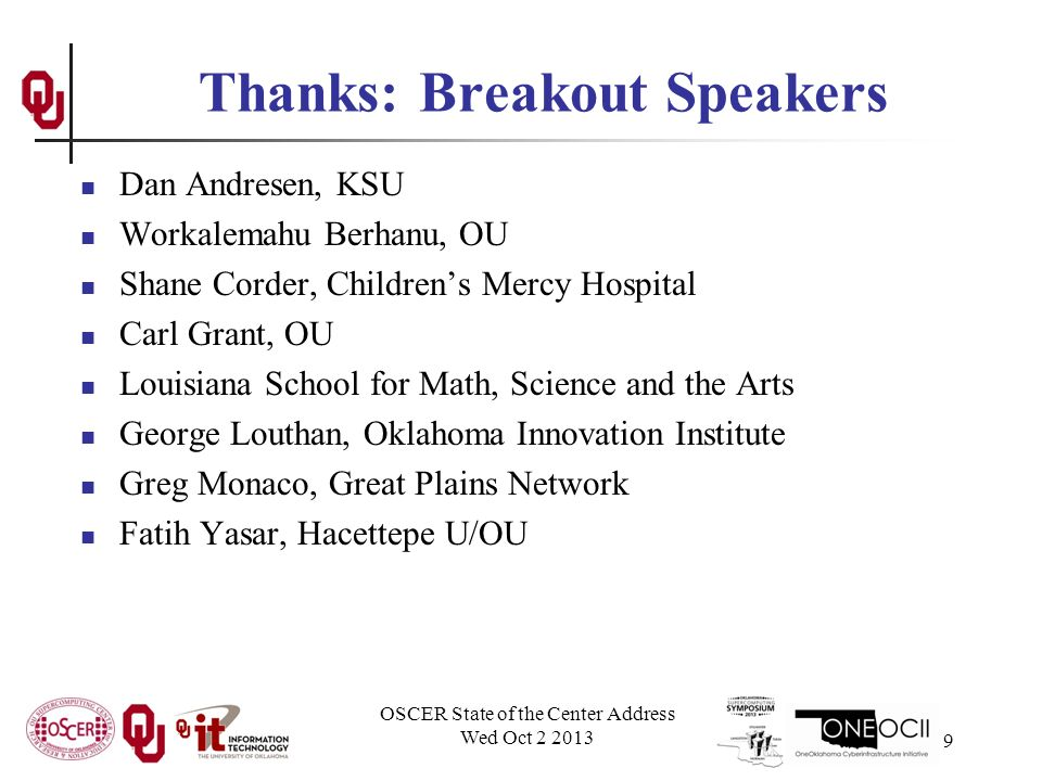 Thanks: Breakout Speakers Dan Andresen, KSU Workalemahu Berhanu, OU Shane Corder, Children's Mercy Hospital Carl Grant, OU Louisiana School for Math, Science and the Arts George Louthan, Oklahoma Innovation Institute Greg Monaco, Great Plains Network Fatih Yasar, Hacettepe U/OU OSCER State of the Center Address Wed Oct