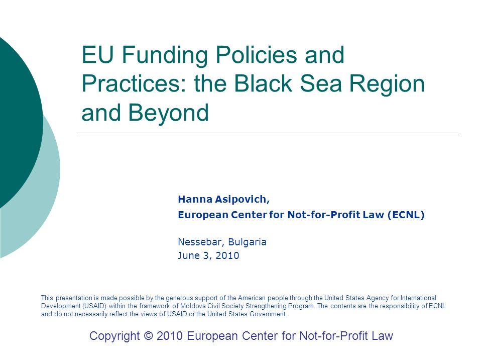 EU Funding Policies and Practices: the Black Sea Region and Beyond Hanna Asipovich, European Center for Not-for-Profit Law (ECNL) Nessebar, Bulgaria June 3, 2010 Copyright © 2010 European Center for Not-for-Profit Law This presentation is made possible by the generous support of the American people through the United States Agency for International Development (USAID) within the framework of Moldova Civil Society Strengthening Program.
