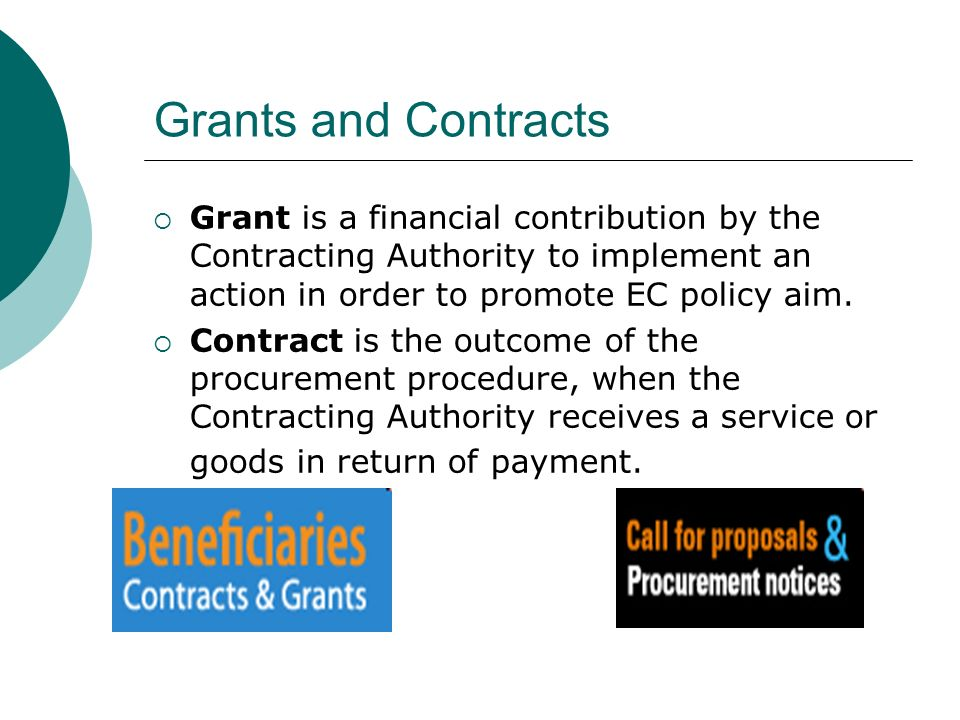 Grants and Contracts  Grant is a financial contribution by the Contracting Authority to implement an action in order to promote EC policy aim.