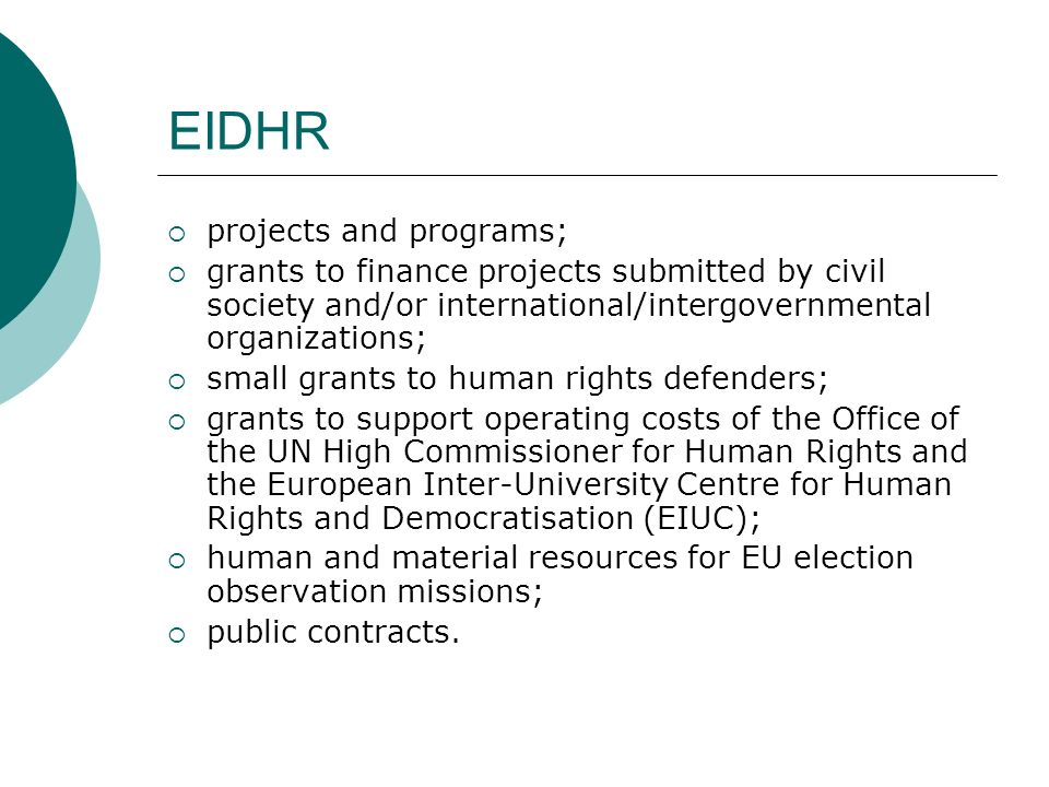 EIDHR  projects and programs;  grants to finance projects submitted by civil society and/or international/intergovernmental organizations;  small grants to human rights defenders;  grants to support operating costs of the Office of the UN High Commissioner for Human Rights and the European Inter-University Centre for Human Rights and Democratisation (EIUC);  human and material resources for EU election observation missions;  public contracts.