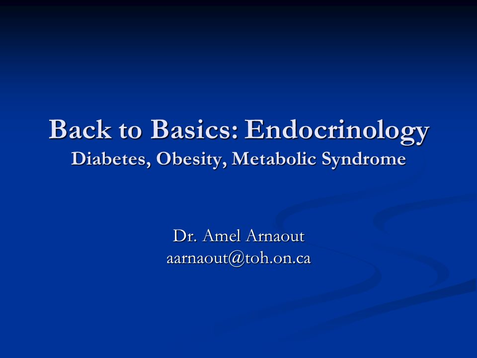 Back to Basics: Endocrinology Diabetes, Obesity, Metabolic Syndrome Dr. Amel Arnaout aarnaout@toh.on.ca