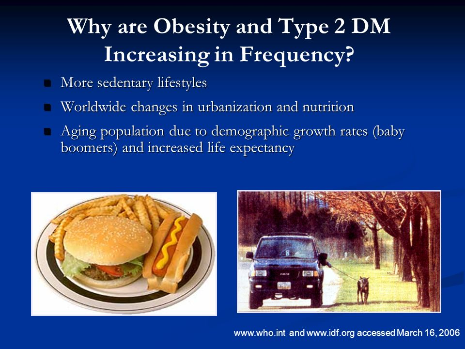 Why are Obesity and Type 2 DM Increasing in Frequency? More sedentary lifestyles More sedentary lifestyles Worldwide changes in urbanization and nutri