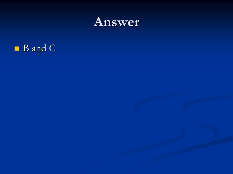 Answer B and C B and C