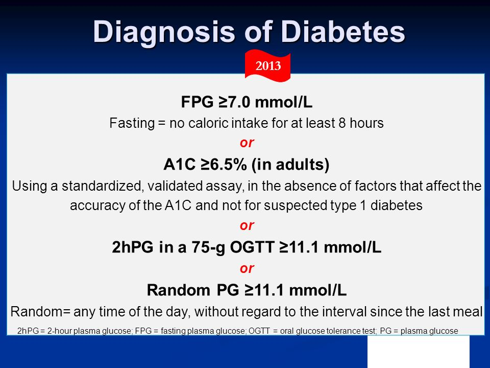 FPG ≥7.0 mmol/L Fasting = no caloric intake for at least 8 hours or A1C ≥6.5% (in adults) Using a standardized, validated assay, in the absence of fac