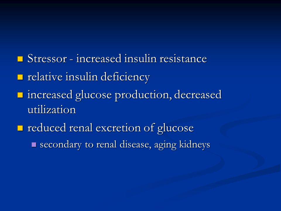 Stressor - increased insulin resistance Stressor - increased insulin resistance relative insulin deficiency relative insulin deficiency increased gluc