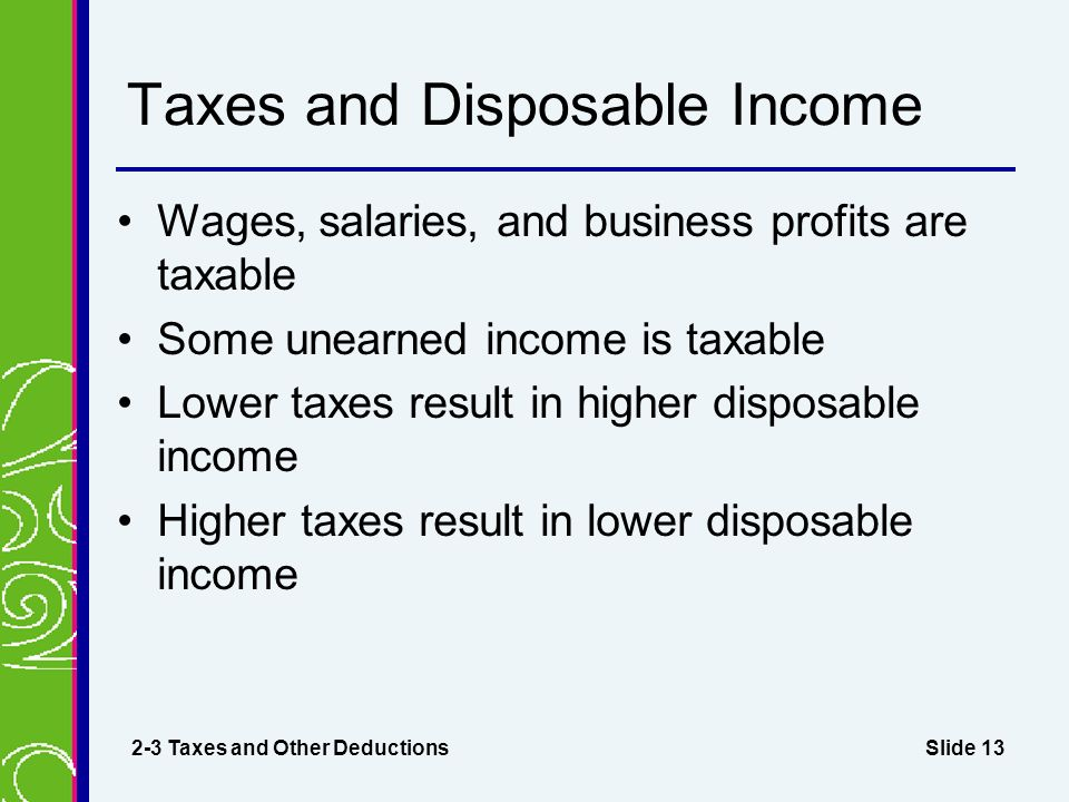 Slide 13 Taxes and Disposable Income Wages, salaries, and business profits are taxable Some unearned income is taxable Lower taxes result in higher disposable income Higher taxes result in lower disposable income 2-3 Taxes and Other Deductions