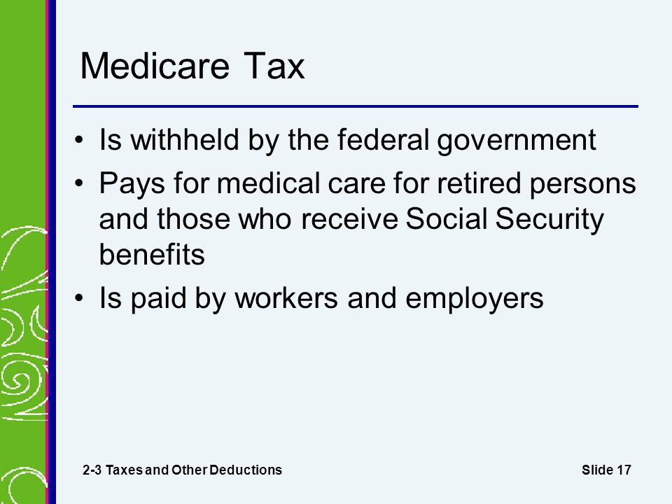 Slide 17 Medicare Tax Is withheld by the federal government Pays for medical care for retired persons and those who receive Social Security benefits Is paid by workers and employers 2-3 Taxes and Other Deductions