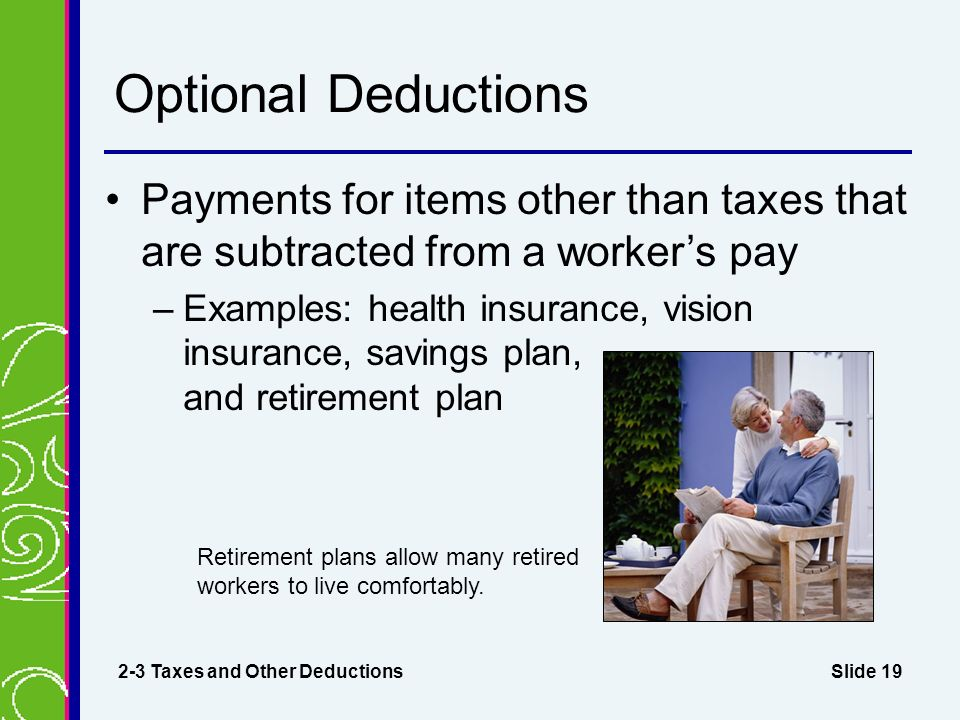 Slide 19 Optional Deductions Payments for items other than taxes that are subtracted from a worker's pay –Examples: health insurance, vision insurance, savings plan, and retirement plan 2-3 Taxes and Other Deductions Retirement plans allow many retired workers to live comfortably.