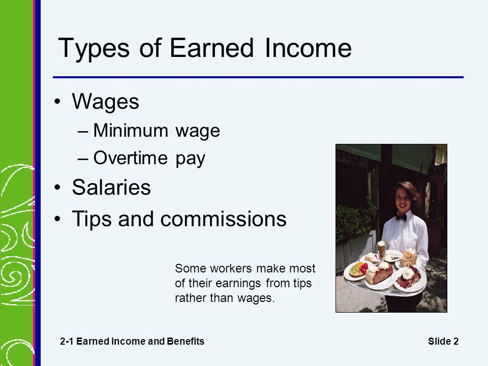 Slide 2 Types of Earned Income Wages –Minimum wage –Overtime pay Salaries Tips and commissions 2-1 Earned Income and Benefits Some workers make most of their earnings from tips rather than wages.
