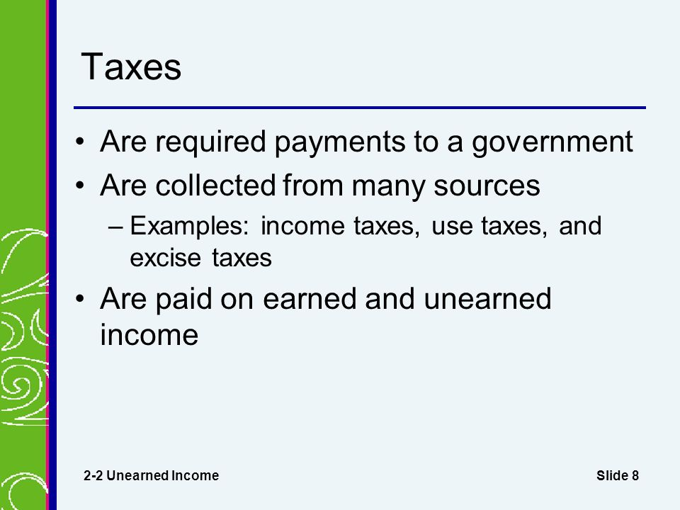 Slide 8 Taxes Are required payments to a government Are collected from many sources –Examples: income taxes, use taxes, and excise taxes Are paid on earned and unearned income 2-2 Unearned Income