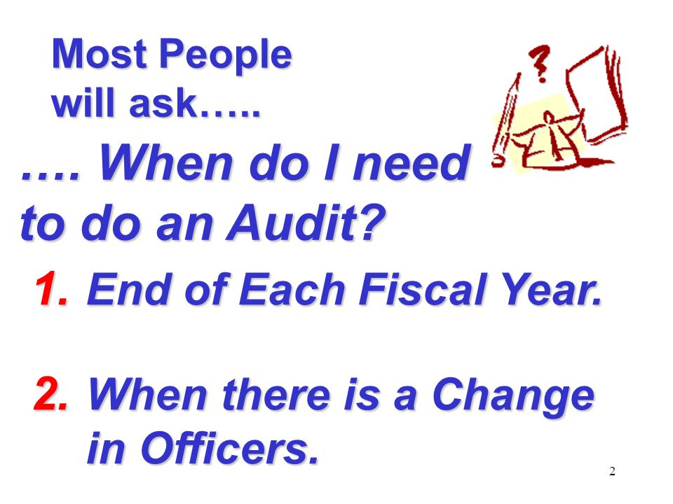 2 1. End of Each Fiscal Year. 2. When there is a Change in Officers.