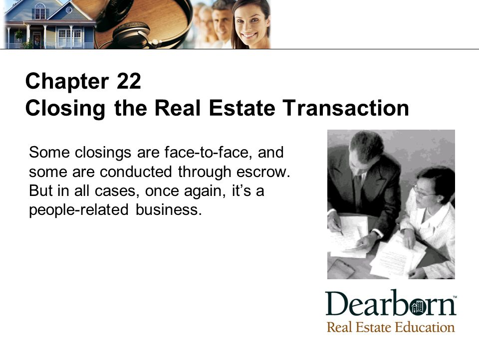 Chapter 22 Closing the Real Estate Transaction Some closings are face-to-face, and some are conducted through escrow.