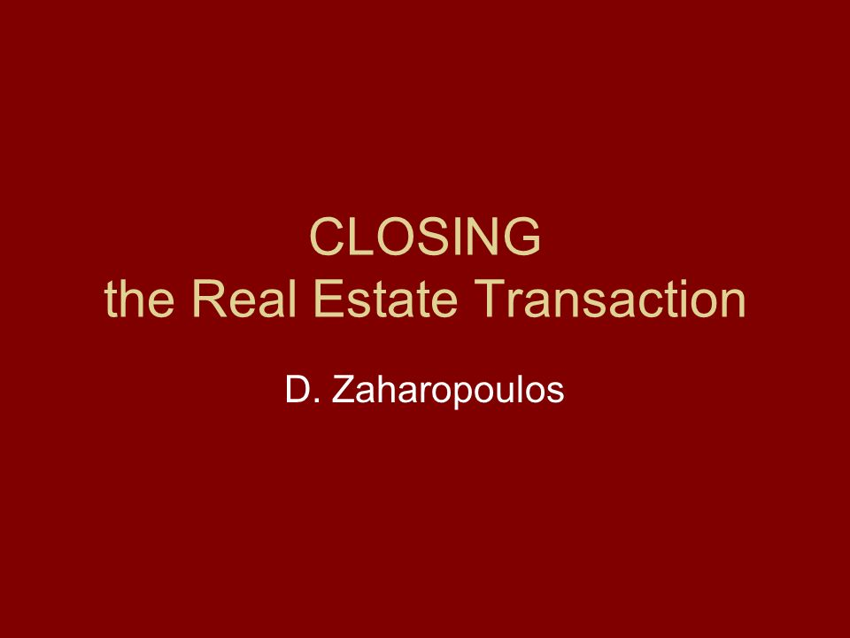 CLOSING the Real Estate Transaction D. Zaharopoulos