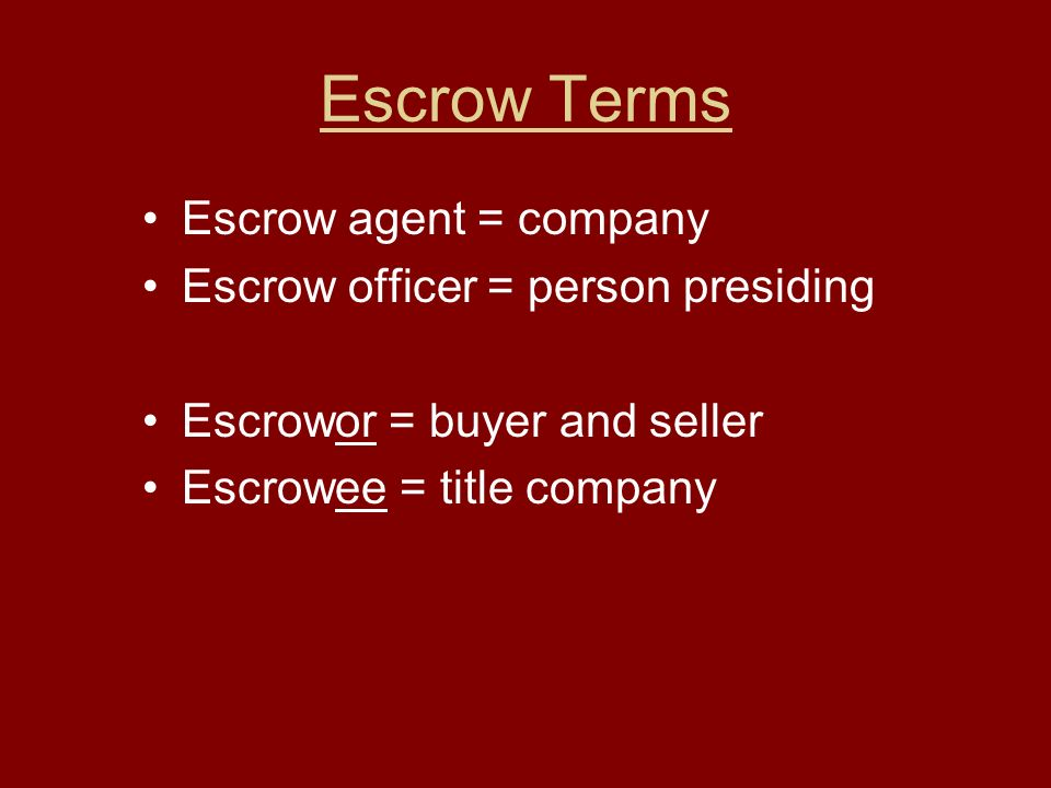 Escrow Terms Escrow agent = company Escrow officer = person presiding Escrowor = buyer and seller Escrowee = title company