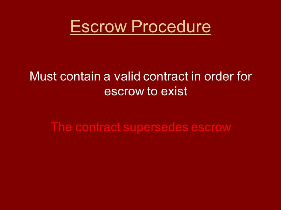 Escrow Procedure Must contain a valid contract in order for escrow to exist The contract supersedes escrow