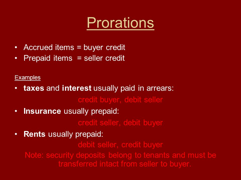 Prorations Accrued items = buyer credit Prepaid items = seller credit Examples taxes and interest usually paid in arrears: credit buyer, debit seller Insurance usually prepaid: credit seller, debit buyer Rents usually prepaid: debit seller, credit buyer Note: security deposits belong to tenants and must be transferred intact from seller to buyer.