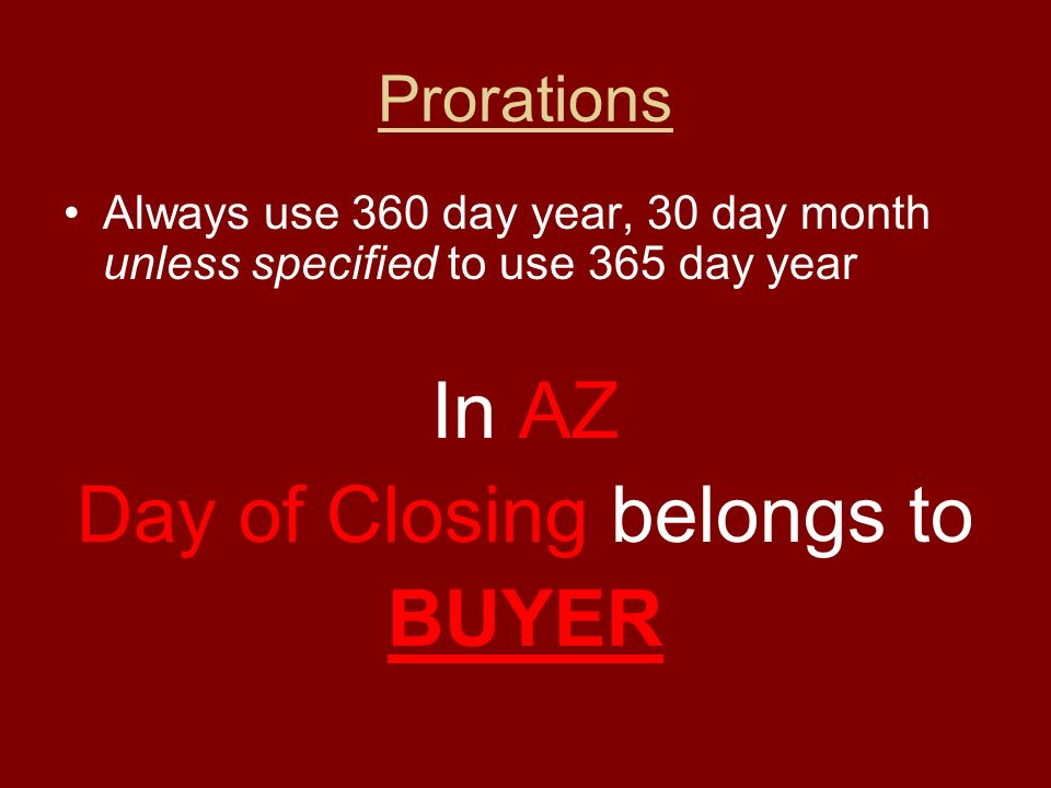 Prorations Always use 360 day year, 30 day month unless specified to use 365 day year In AZ Day of Closing belongs to BUYER