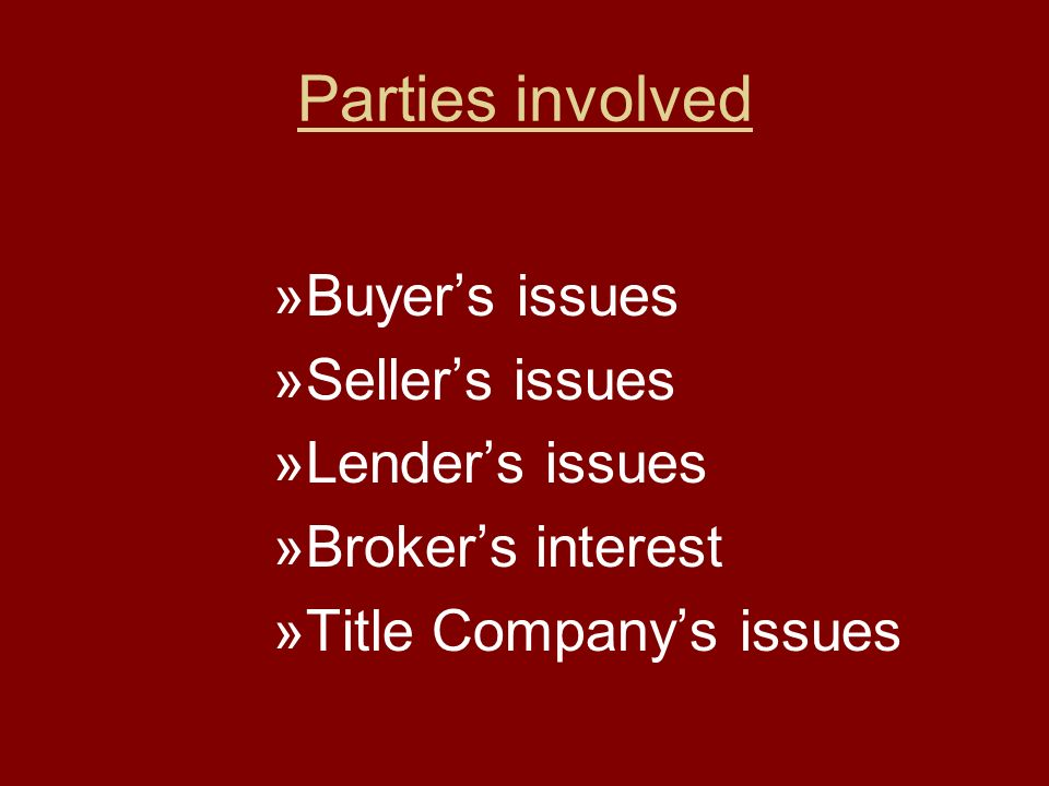 Parties involved »Buyer's issues »Seller's issues »Lender's issues »Broker's interest »Title Company's issues