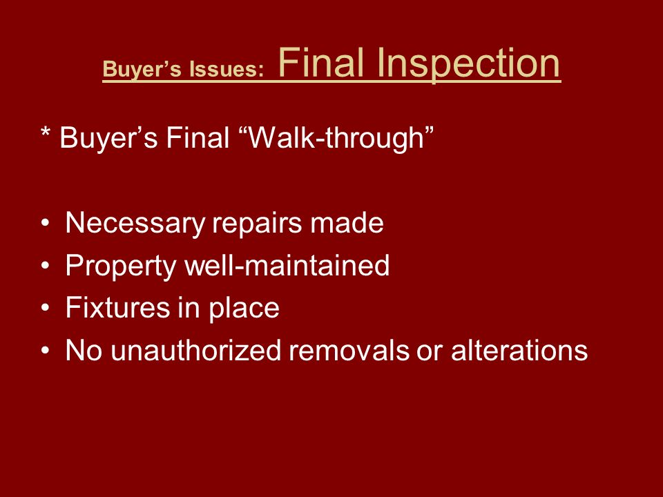 Buyer's Issues: Final Inspection * Buyer's Final Walk-through Necessary repairs made Property well-maintained Fixtures in place No unauthorized removals or alterations