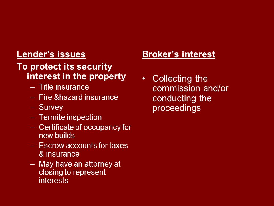 Lender's issues To protect its security interest in the property –Title insurance –Fire &hazard insurance –Survey –Termite inspection –Certificate of occupancy for new builds –Escrow accounts for taxes & insurance –May have an attorney at closing to represent interests Broker's interest Collecting the commission and/or conducting the proceedings