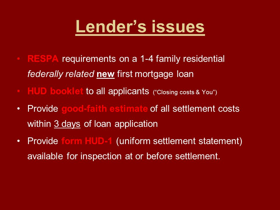 Lender's issues RESPA requirements on a 1-4 family residential federally related new first mortgage loan HUD booklet to all applicants ( Closing costs & You ) Provide good-faith estimate of all settlement costs within 3 days of loan application Provide form HUD-1 (uniform settlement statement) available for inspection at or before settlement.