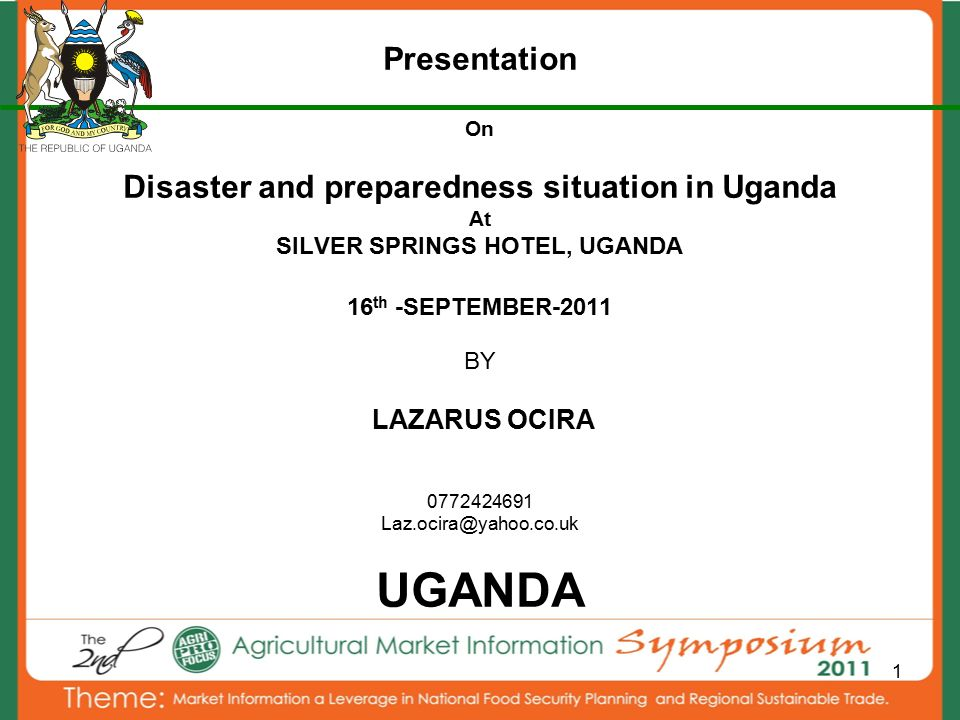 1 Presentation On Disaster and preparedness situation in Uganda At SILVER SPRINGS HOTEL, UGANDA 16 th -SEPTEMBER-2011 BY LAZARUS OCIRA