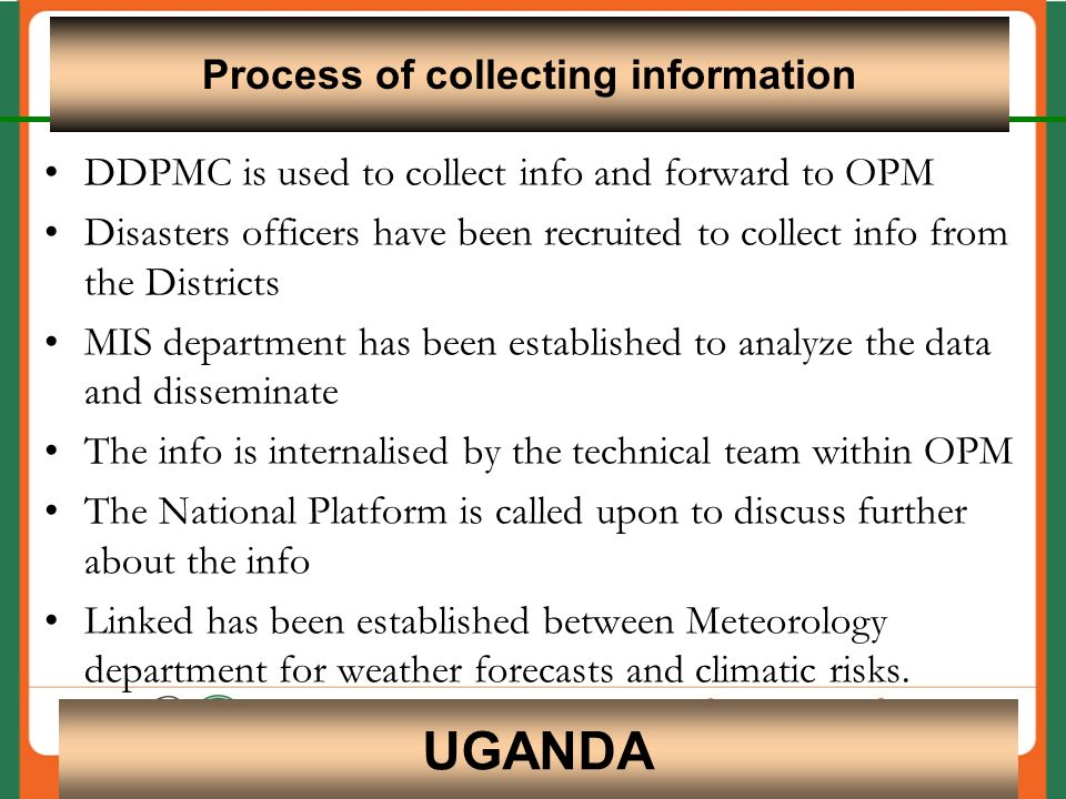 DDPMC is used to collect info and forward to OPM Disasters officers have been recruited to collect info from the Districts MIS department has been established to analyze the data and disseminate The info is internalised by the technical team within OPM The National Platform is called upon to discuss further about the info Linked has been established between Meteorology department for weather forecasts and climatic risks.