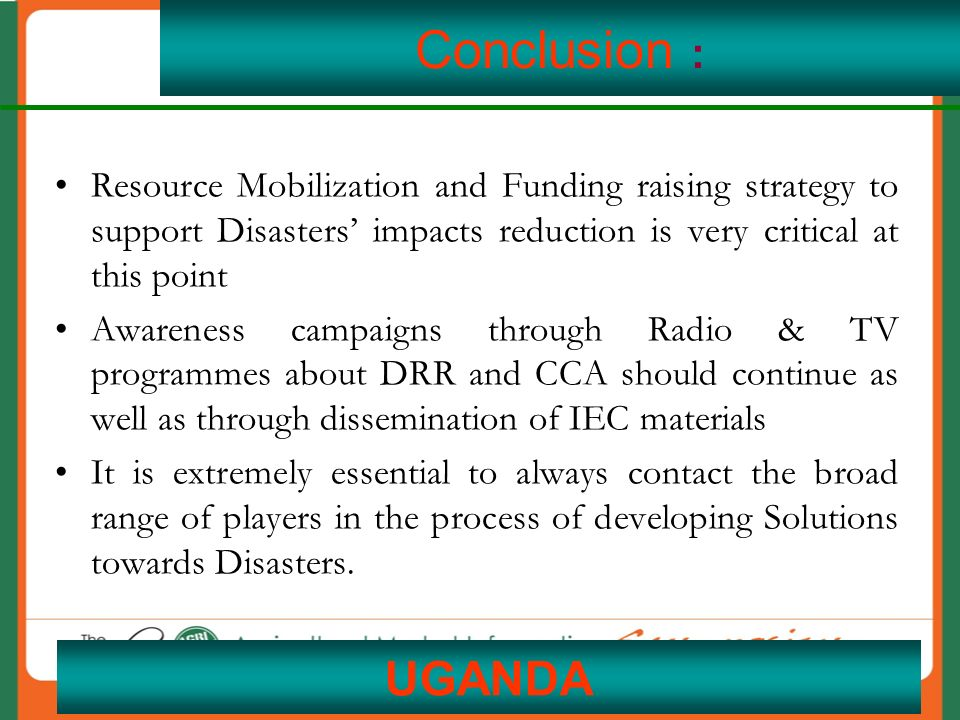 20 Conclusion : Resource Mobilization and Funding raising strategy to support Disasters' impacts reduction is very critical at this point Awareness campaigns through Radio & TV programmes about DRR and CCA should continue as well as through dissemination of IEC materials It is extremely essential to always contact the broad range of players in the process of developing Solutions towards Disasters.