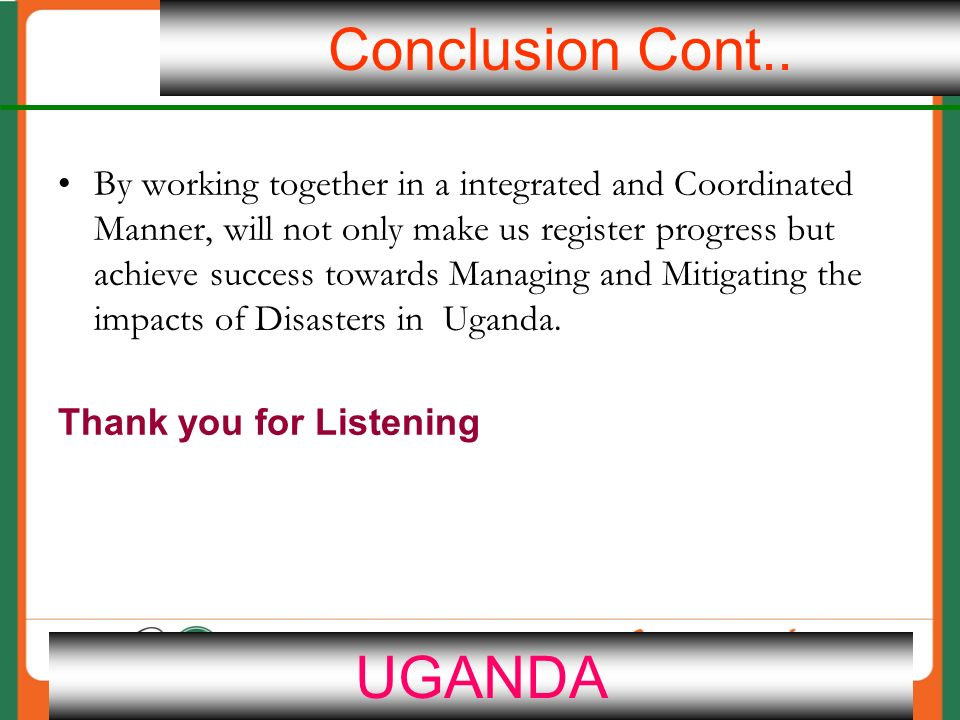 21 By working together in a integrated and Coordinated Manner, will not only make us register progress but achieve success towards Managing and Mitigating the impacts of Disasters in Uganda.